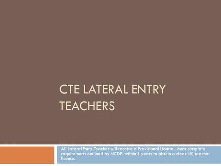 CTE LATERAL ENTRY TEACHERS All Lateral Entry Teacher will receive a Provisional License. Must complete requirements outlined by NCDPI within 3 years to.