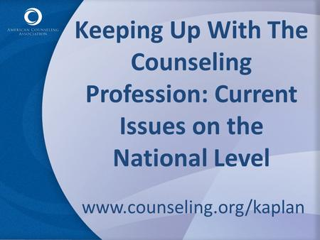 Keeping Up With The Counseling Profession: Current Issues on the National Level www.counseling.org/kaplan.