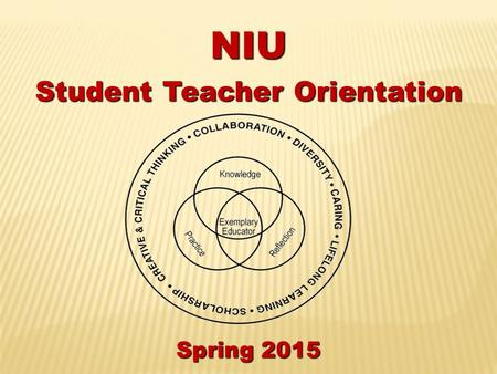 NIU Student Teacher Orientation Spring 2015. Friendly Reminder Please turn off cell-phones & no texting during the meeting.