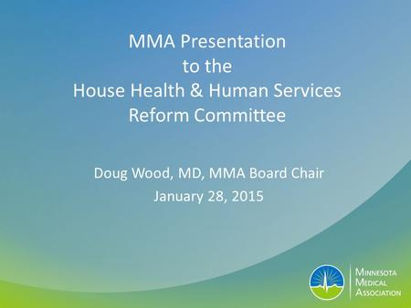 MMA Presentation to the House Health & Human Services Reform Committee Doug Wood, MD, MMA Board Chair January 28, 2015.