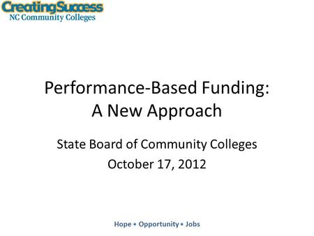 Hope Opportunity Jobs Performance-Based Funding: A New Approach State Board of Community Colleges October 17, 2012.