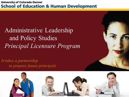 Administrative Leadership and Policy Studies Principal Licensure Program It takes a partnership to prepare future principals.