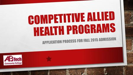 COMPETITIVE ALLIED HEALTH PROGRAMS APPLICATION PROCESS FOR FALL 2015 ADMISSION.