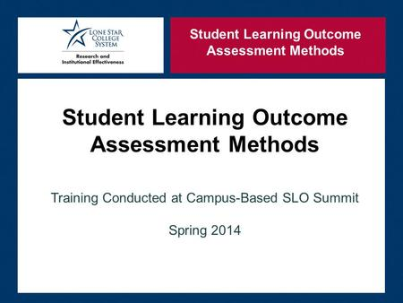 Student Learning Outcome Assessment Methods Training Conducted at Campus-Based SLO Summit Spring 2014 Student Learning Outcome Assessment Methods.