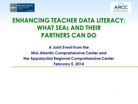 ENHANCING TEACHER DATA LITERACY: WHAT SEA S AND THEIR PARTNERS CAN DO A Joint Event from the Mid-Atlantic Comprehensive Center and the Appalachia Regional.