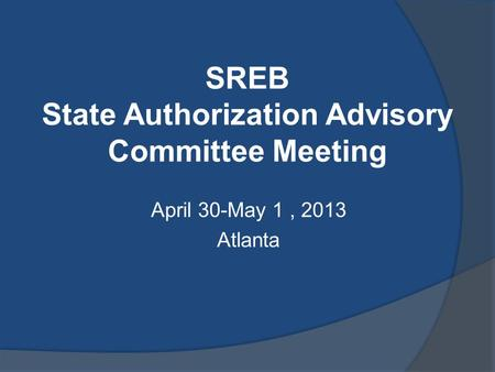 SREB State Authorization Advisory Committee Meeting April 30-May 1, 2013 Atlanta.