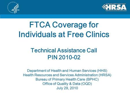 FTCA Coverage for Individuals at Free Clinics Technical Assistance Call PIN 2010-02 Department of Health and Human Services (HHS) Health Resources and.