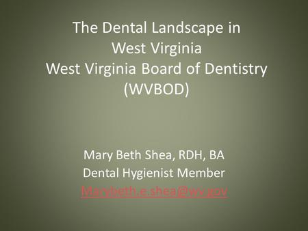 The Dental Landscape in West Virginia West Virginia Board of Dentistry (WVBOD) Mary Beth Shea, RDH, BA Dental Hygienist Member