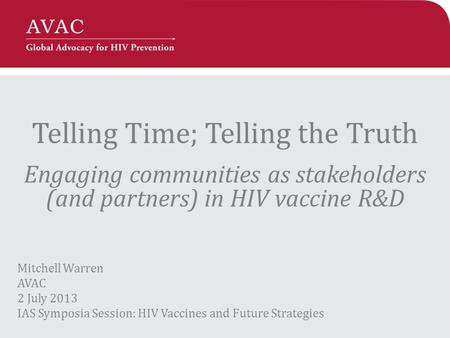 Telling Time; Telling the Truth Engaging communities as stakeholders (and partners) in HIV vaccine R&D Mitchell Warren AVAC 2 July 2013 IAS Symposia Session: