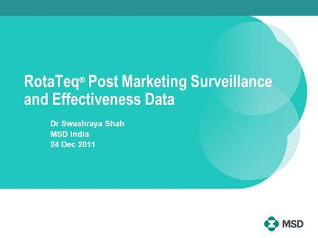 RotaTeq ® Post Marketing Surveillance and Effectiveness Data Dr Swashraya Shah MSD India 24 Dec 2011.