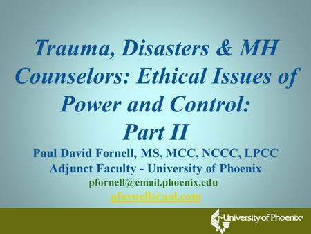 Trauma, Disasters & MH Counselors: Ethical Issues of Power and Control: Part II Paul David Fornell, MS, MCC, NCCC, LPCC Adjunct Faculty - University of.