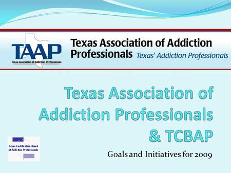 Goals and Initiatives for 2009. What is TAAP? TAAP is a state level membership association for Addiction Professionals. TAAP is an affiliate of NAADAC,