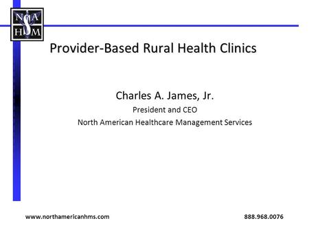 Provider-Based Rural Health Clinics Charles A. James, Jr. President and CEO North American Healthcare Management Services www.northamericanhms.com 888.968.0076.