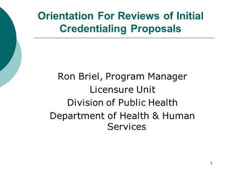 1 Orientation For Reviews of Initial Credentialing Proposals Ron Briel, Program Manager Licensure Unit Division of Public Health Department of Health &