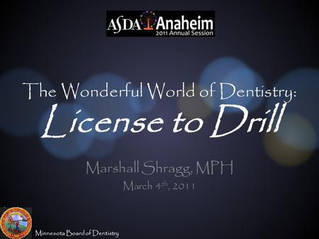 Minnesota Board of Dentistry The Wonderful World of Dentistry: License to Drill Marshall Shragg, MPH March 4 th, 2011.