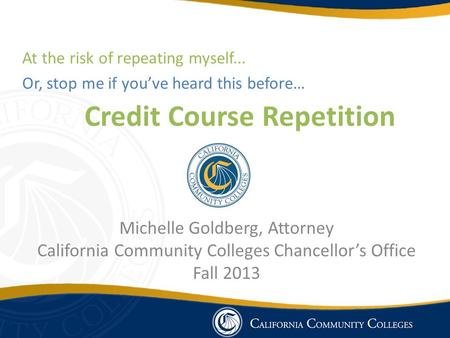 Credit Course Repetition Michelle Goldberg, Attorney California Community Colleges Chancellor's Office Fall 2013 At the risk of repeating myself... Or,