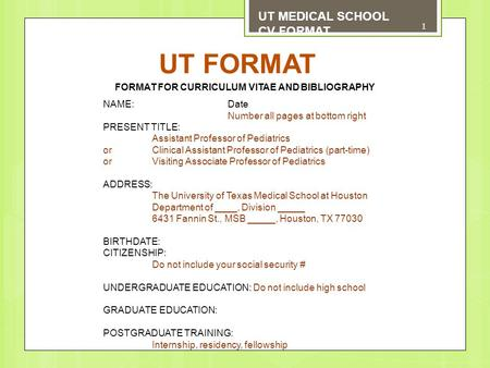 UT FORMAT UT MEDICAL SCHOOL CV FORMAT FORMAT FOR CURRICULUM VITAE AND BIBLIOGRAPHY NAME: Date Number all pages at bottom right PRESENT TITLE: Assistant.