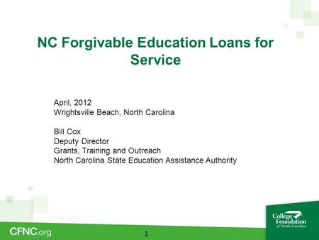 NC Forgivable Education Loans for Service 1 April, 2012 Wrightsville Beach, North Carolina Bill Cox Deputy Director Grants, Training and Outreach North.