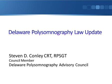 Steven D. Conley CRT, RPSGT Council Member Delaware Polysomnography Advisory Council.