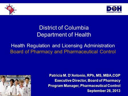 District of Columbia Department of Health Patricia M. D'Antonio, RPh, MS, MBA,CGP Executive Director, Board of Pharmacy Program Manager, Pharmaceutical.