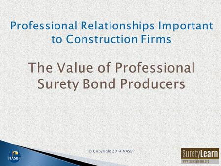 Among the most important advisors to a construction firm are: –Professional surety bond producer –Knowledgeable construction/surety attorney –Construction-oriented.