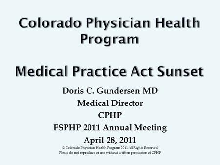 Doris C. Gundersen MD Medical Director CPHP FSPHP 2011 Annual Meeting April 28, 2011 © Colorado Physician Health Program 2011 All Rights Reserved Please.