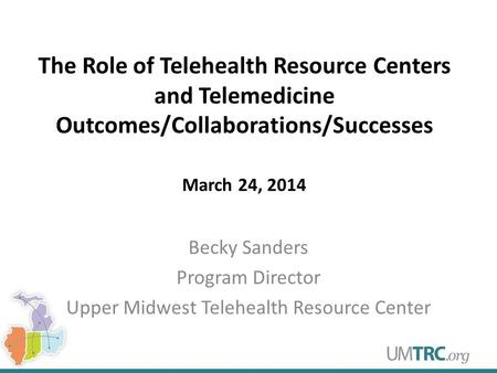 The Role of Telehealth Resource Centers and Telemedicine Outcomes/Collaborations/Successes March 24, 2014 Becky Sanders Program Director Upper Midwest.