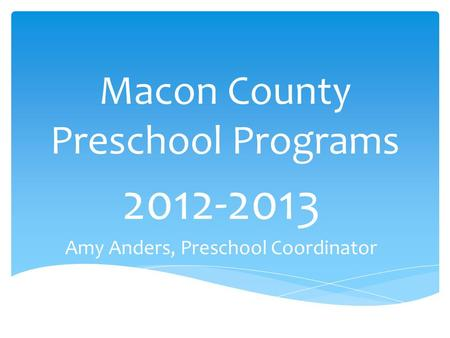 Macon County Preschool Programs 2012-2013 Amy Anders, Preschool Coordinator.