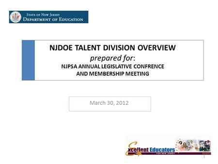 NJDOE TALENT DIVISION OVERVIEW prepared for: NJPSA ANNUAL LEGISLATIVE CONFRENCE AND MEMBERSHIP MEETING March 30, 2012 1.