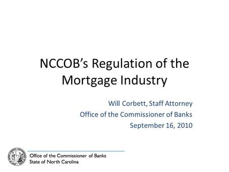 NCCOB's Regulation of the Mortgage Industry Will Corbett, Staff Attorney Office of the Commissioner of Banks September 16, 2010.