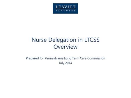 Nurse Delegation in LTCSS Overview Prepared for Pennsylvania Long Term Care Commission July 2014.