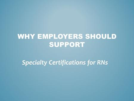 WHY EMPLOYERS SHOULD SUPPORT Specialty Certifications for RNs.