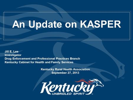 An Update on KASPER Jill E. Lee Investigator Drug Enforcement and Professional Practices Branch Kentucky Cabinet for Health and Family Services Kentucky.