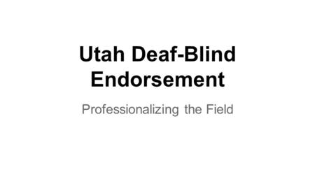 Utah Deaf-Blind Endorsement Professionalizing the Field.