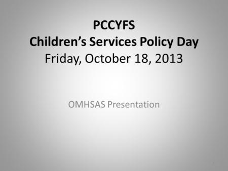 PCCYFS Children's Services Policy Day Friday, October 18, 2013 OMHSAS Presentation 1.