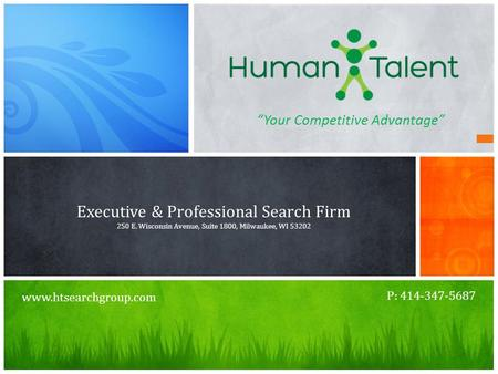 """Your Competitive Advantage"" Executive & Professional Search Firm 250 E. Wisconsin Avenue, Suite 1800, Milwaukee, WI 53202 P: 414-347-5687 www.htsearchgroup.com."