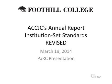 ACCJC's Annual Report Institution-Set Standards REVISED March 19, 2014 PaRC Presentation E. Kuo Foothill IR&P.