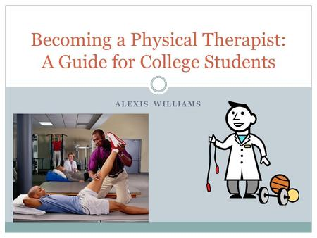 ALEXIS WILLIAMS Becoming a Physical Therapist: A Guide for College Students.