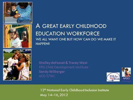 A GREAT EARLY CHILDHOOD EDUCATION WORKFORCE WE ALL WANT ONE BUT HOW CAN DO WE MAKE IT HAPPEN? 12 th National Early Childhood Inclusion Institute May 14–16,