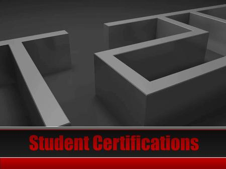 Navigating the Maze  What do you need to know about student certification requirements?  What student certifications are appropriate and available to.