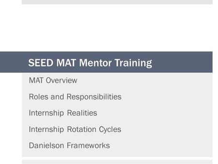 SEED MAT Mentor Training MAT Overview Roles and Responsibilities Internship Realities Internship Rotation Cycles Danielson Frameworks.