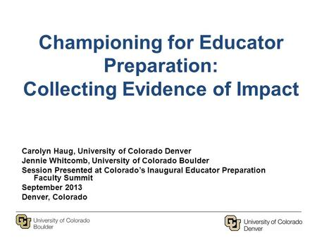 Championing for Educator Preparation: Collecting Evidence of Impact Carolyn Haug, University of Colorado Denver Jennie Whitcomb, University of Colorado.