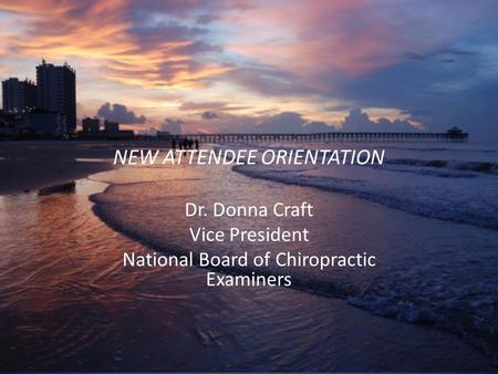 NEW ATTENDEE ORIENTATION Dr. Donna Craft Vice President National Board of Chiropractic Examiners.