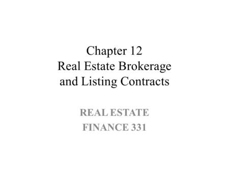 Chapter 12 Real Estate Brokerage and Listing Contracts REAL ESTATE FINANCE 331.