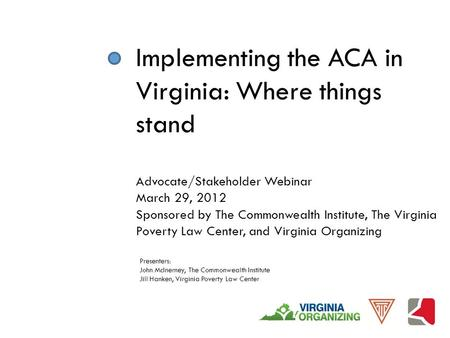 Implementing the ACA in Virginia: Where things stand Advocate/Stakeholder Webinar March 29, 2012 Sponsored by The Commonwealth Institute, The Virginia.
