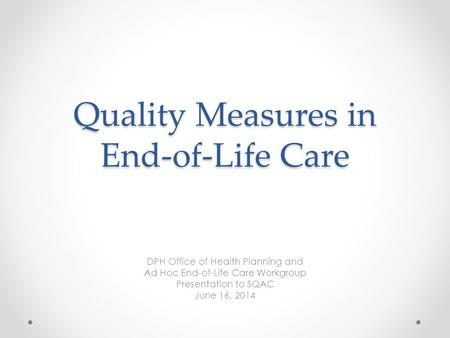 Quality Measures in End-of-Life Care DPH Office of Health Planning and Ad Hoc End-of-Life Care Workgroup Presentation to SQAC June 16, 2014.