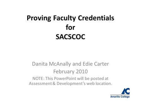 Proving Faculty Credentials for SACSCOC Danita McAnally and Edie Carter February 2010 NOTE: This PowerPoint will be posted at Assessment & Development's.