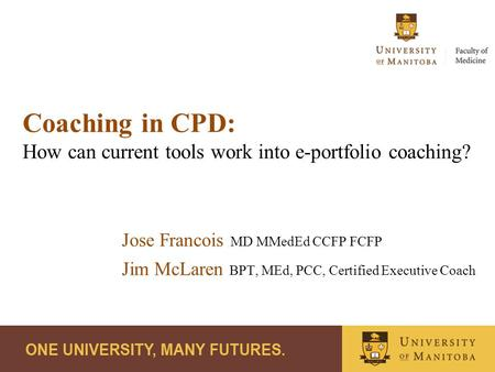 Coaching in CPD: How can current tools work into e-portfolio coaching? Jose Francois MD MMedEd CCFP FCFP Jim McLaren BPT, MEd, PCC, Certified Executive.