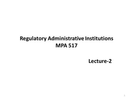 Regulatory Administrative Institutions MPA 517 Lecture-2 1.