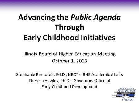 Advancing the Public Agenda Through Early Childhood Initiatives Illinois Board of Higher Education Meeting October 1, 2013 Stephanie Bernoteit, Ed.D.,